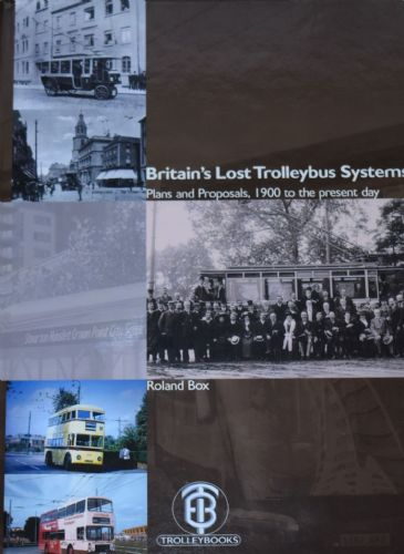 Britain's Lost Trolleybus Systems - Plans and proposals, 1900 to the Present Day, by Roland Box